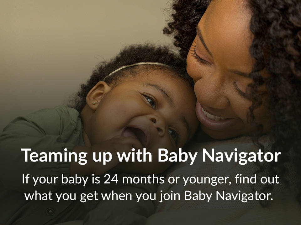 If your baby is 24 months or younger, find out what you get when you join Baby Navigator.